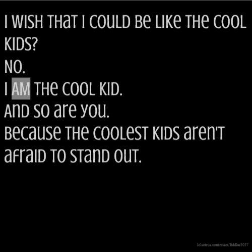 I wish that I could be like the cool kids? No. I AM the cool kid. And so are you. Because the coolest kids aren't afraid to stand out.