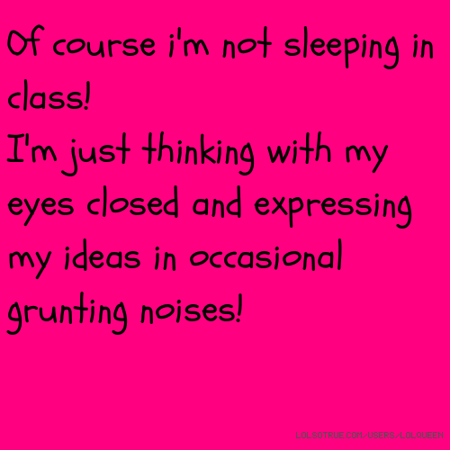 Of course i'm not sleeping in class! I'm just thinking with my eyes closed and expressing my ideas in occasional grunting noises!