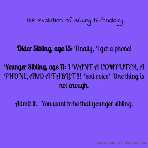 The evolution of sibling technology: Older Sibling, age 15: Finally, I get a phone! Younger Sibling, age 11: I WANT A COMPUTER, A PHONE, AND A TABLET!!! *evil voice* One thing is not enough. Admit it. You want to be that younger sibling.