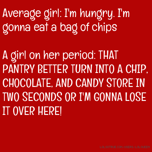 Average girl: I'm hungry. I'm gonna eat a bag of chips A girl on her period: THAT PANTRY BETTER TURN INTO A CHIP, CHOCOLATE, AND CANDY STORE IN TWO SECONDS OR I'M GONNA LOSE IT OVER HERE!
