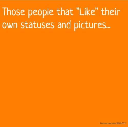 "Those people that ""Like"" their own statuses and pictures..."