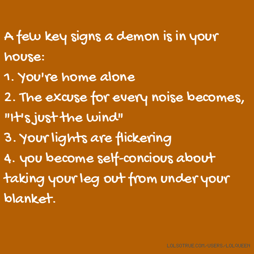 "A few key signs a demon is in your house: 1. You're home alone 2. The excuse for every noise becomes, ""It's just the wind"" 3. Your lights are flickering 4. you become self-concious about taking your leg out from under your blanket."