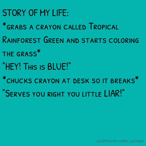 "STORY OF MY LIFE: *grabs a crayon called Tropical Rainforest Green and starts coloring the grass* ""HEY! This is BLUE!"" *chucks crayon at desk so it breaks* ""Serves you right you little LIAR!"""