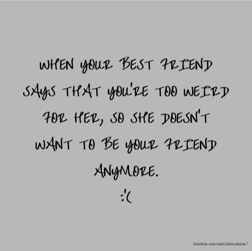 WHEN YOUR BEST FRIEND SAYS THAT YOU'RE TOO WEIRD FOR HER, SO SHE DOESN'T WANT TO BE YOUR FRIEND ANYMORE. :'(