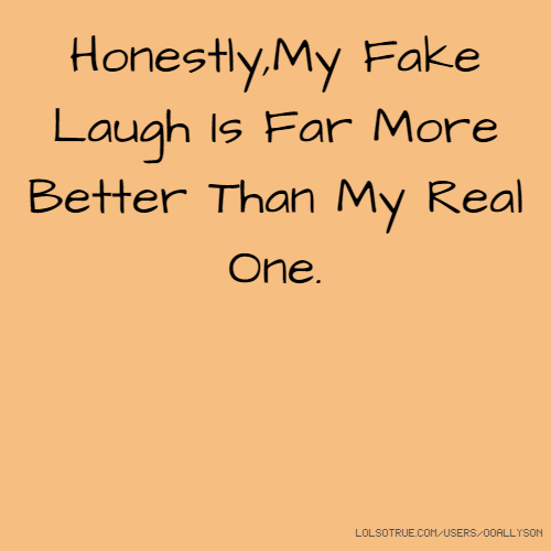 Honestly,My Fake Laugh Is Far More Better Than My Real One.
