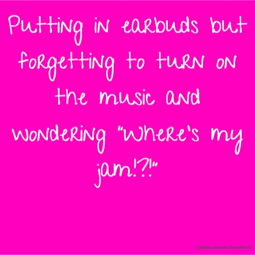 """Putting in earbuds but forgetting to turn on the music and wondering """"Where's my jam!?!"""""""