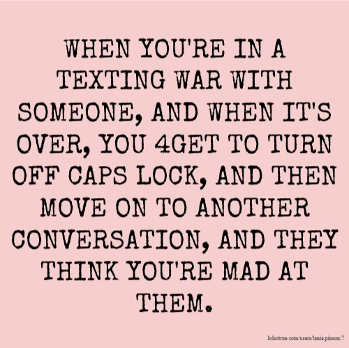 WHEN YOU'RE IN A TEXTING WAR WITH SOMEONE, AND WHEN IT'S OVER, YOU 4GET TO TURN OFF CAPS LOCK, AND THEN MOVE ON TO ANOTHER CONVERSATION, AND THEY THINK YOU'RE MAD AT THEM.