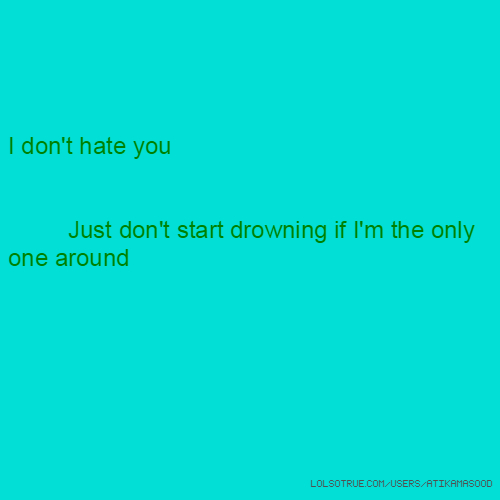 I don't hate you Just don't start drowning if I'm the only one around
