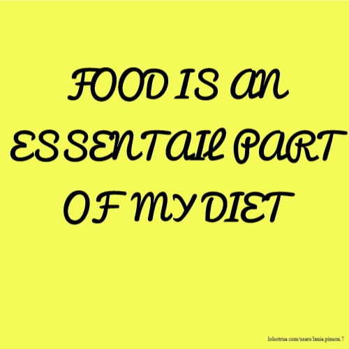 FOOD IS AN ESSENTAIL PART OF MY DIET