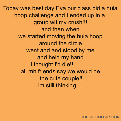 Today was best day Eva our class did a hula hoop challenge and I ended up in a group wit my crush!!! and then when we started moving the hula hoop around the circle went and and stood by me and held my hand i thought I'd die!! 😁😁😁 all mh friends say we would be the cute couple!! im still thinking....