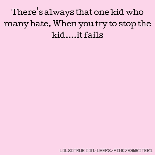 There's always that one kid who many hate. When you try to stop the kid....it fails