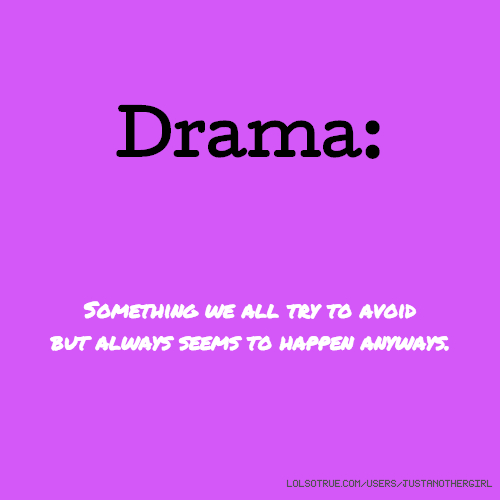 Drama: Something we all try to avoid but always seems to happen anyways.