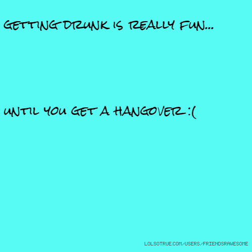 getting drunk is really fun... until you get a hangover :(