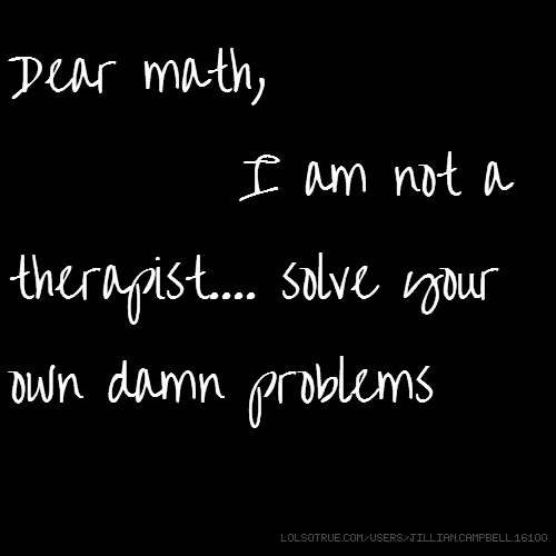 Dear math, I am not a therapist.... solve your own damn problems