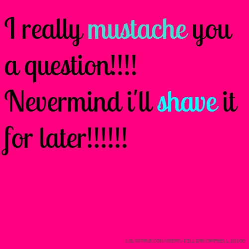 I really mustache you a question!!!! Nevermind i'll shave it for later!!!!!!