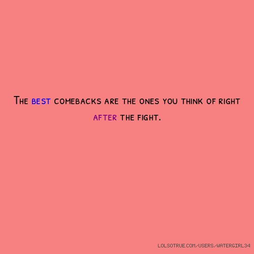 The best comebacks are the ones you think of right after the fight.