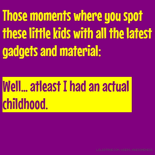 Those moments where you spot these little kids with all the latest gadgets and material: Well... atleast I had an actual childhood.