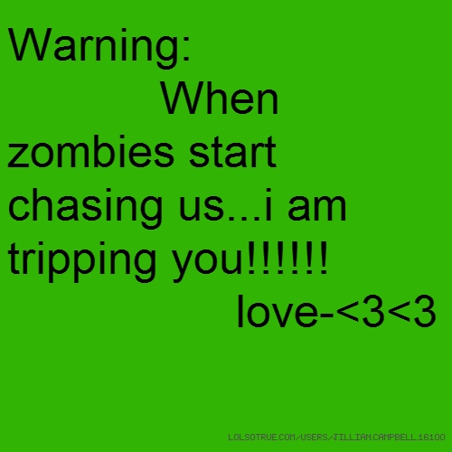 Warning: When zombies start chasing us...i am tripping you!!!!!! love-<3<3