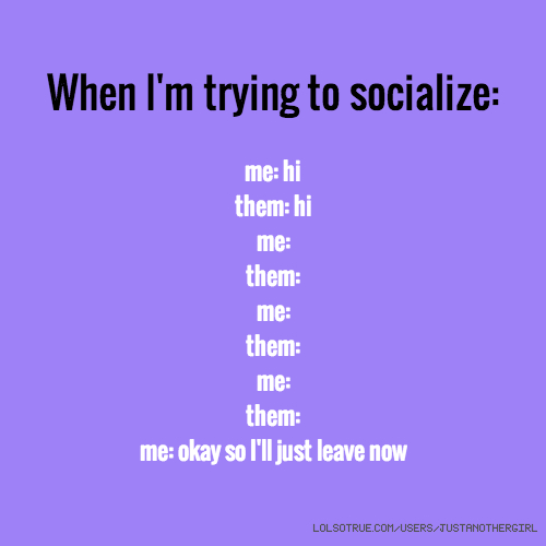 When I'm trying to socialize: me: hi them: hi me: them: me: them: me: them: me: okay so I'll just leave now