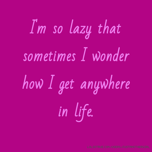 I'm so lazy that sometimes I wonder how I get anywhere in life.
