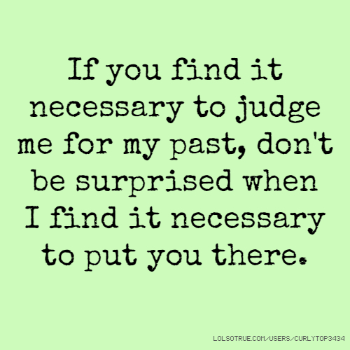If you find it necessary to judge me for my past, don't be surprised when I find it necessary to put you there.