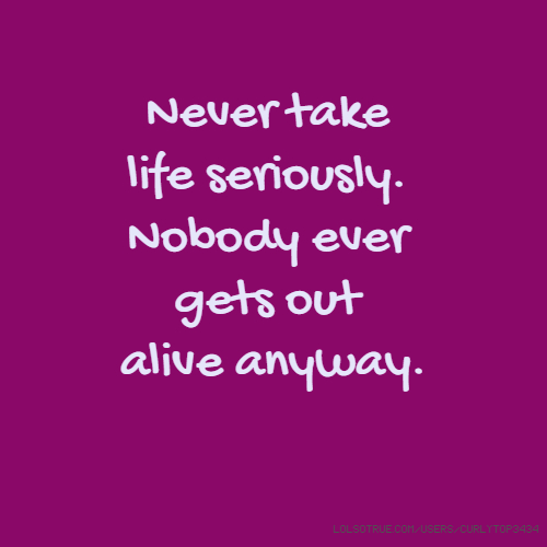 Never take life seriously. Nobody ever gets out alive anyway.