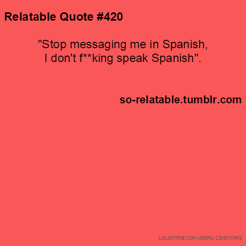 "Relatable Quotes: Relatable Quote #420 ""Stop Messaging Me In Spanish, I Don"
