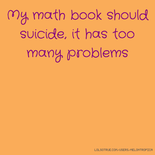 My math book should suicide, it has too many problems