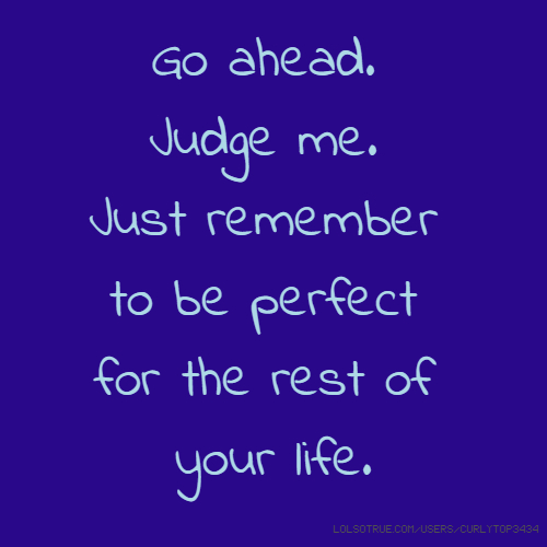 Go ahead. Judge me. Just remember to be perfect for the rest of your life.