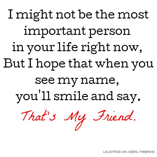 I might not be the most important person in your life right now, But I hope that when you see my name, you'll smile and say. That's My Friend.