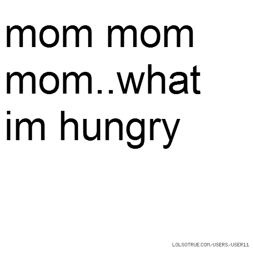 mom mom mom..what im hungry