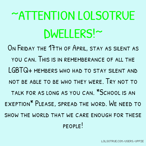 ~ATTENTION LOLSOTRUE DWELLERS!~ On Friday the 17th of April, stay as silent as you can. This is in rememberance of all the LGBTQ+ members who had to stay silent and not be able to be who they were. Try not to talk for as long as you can. *School is an exeption* Please, spread the word. We need to show the world that we care enough for these people!