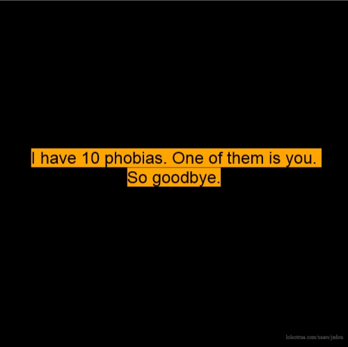 I have 10 phobias. One of them is you. So goodbye.