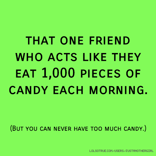 that one friend who acts like they eat 1,000 pieces of candy each morning. (But you can never have too much candy.)