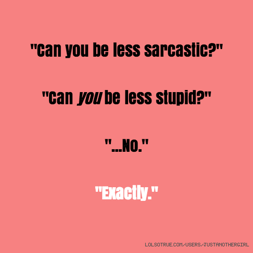 """""""Can you be less sarcastic?"""" """"Can you be less stupid?"""" """"...No."""" """"Exactly."""""""