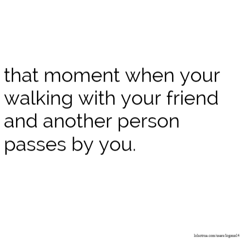 that moment when your walking with your friend and another person passes by you.