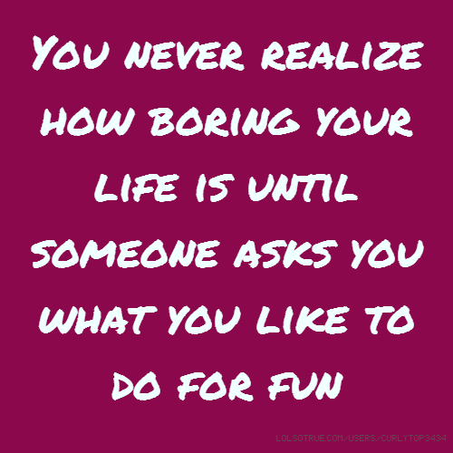 You never realize how boring your life is until someone asks you what you like to do for fun