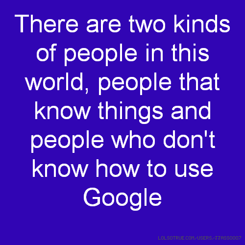 There are two kinds of people in this world, people that know things and people who don't know how to use Google