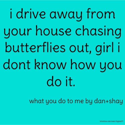 i drive away from your house chasing butterflies out, girl i dont know how you do it. what you do to me by dan+shay