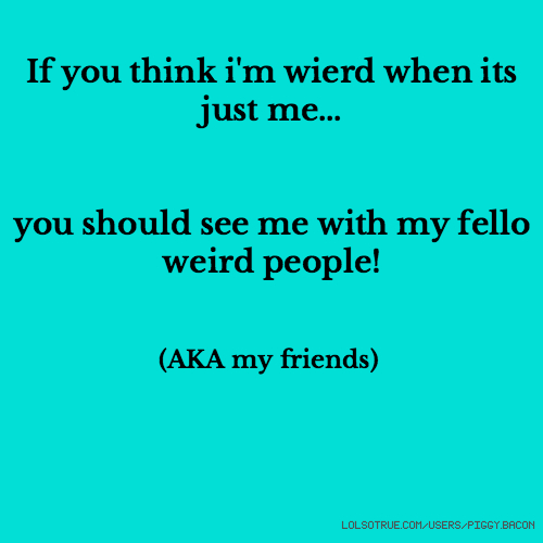 If you think i'm wierd when its just me... you should see me with my fello weird people! (AKA my friends)