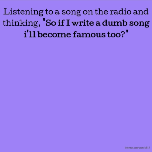 "Listening to a song on the radio and thinking, ""So if I write a dumb song i'll become famous too?"""