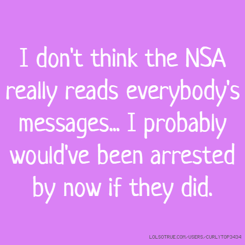 I don't think the NSA really reads everybody's messages... I probably would've been arrested by now if they did.