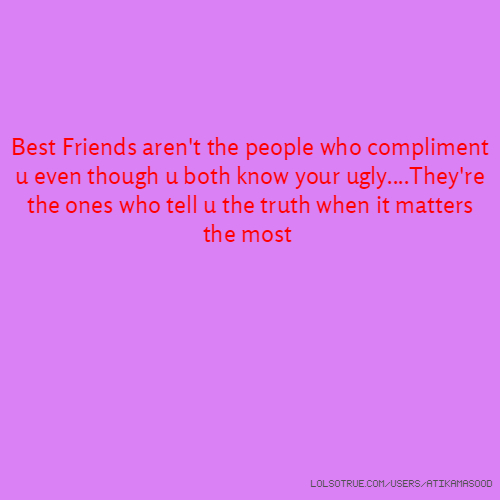Best Friends aren't the people who compliment u even though u both know your ugly....They're the ones who tell u the truth when it matters the most