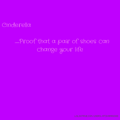 Cinderella .......Proof that a pair of shoes can change your life