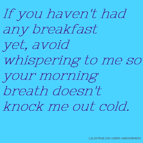 If you haven't had any breakfast yet, avoid whispering to me so your morning breath doesn't knock me out cold.