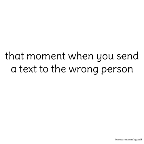 that moment when you send a text to the wrong person