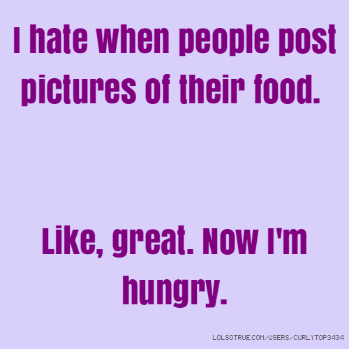I hate when people post pictures of their food. Like, great. Now I'm hungry.