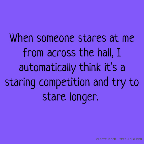 When someone stares at me from across the hall, I automatically think it's a staring competition and try to stare longer.