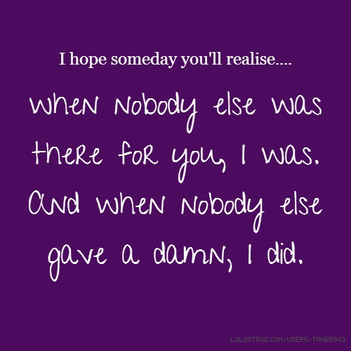 I hope someday you'll realise.... when nobody else was there for you, I was. And when nobody else gave a damn, I did.
