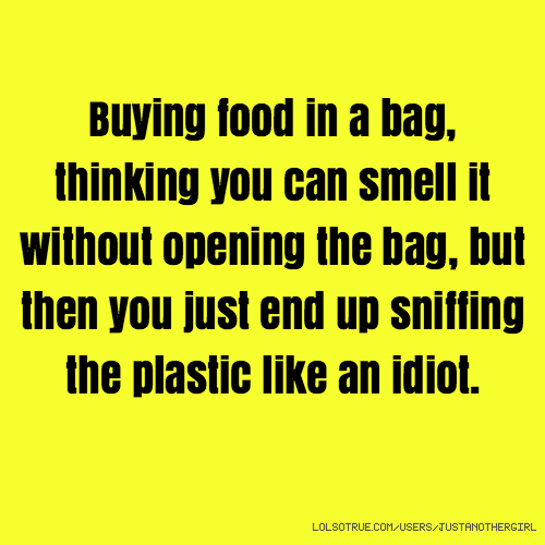 Buying food in a bag, thinking you can smell it without opening the bag, but then you just end up sniffing the plastic like an idiot.